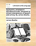 Scoticisms, Arranged in Alphabetical Order, Designed to Correct Improprieties of Speech and Writing. by James Beattie, ...