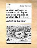 Abelard to Eloisa, in Answer to Mr. Pope's Fine Piece of Eloisa to Abelard. by J--- D--- ...