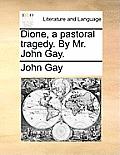 Dione, a Pastoral Tragedy. by Mr. John Gay.