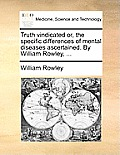 Truth Vindicated Or, the Specific Differences of Mental Diseases Ascertained. by William Rowley, ...