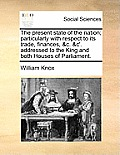 The Present State of the Nation; Particularly with Respect to Its Trade, Finances, &C. &C'. Addressed to the King and Both Houses of Parliament.