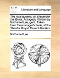 The Rival Queens; Or, Alexander the Great. a Tragedy. Written by Nathaniel Lee, Gent. Taken from the Manager's Book, at the Theatre Royal, Covent-Gard