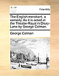 The English Merchant, a Comedy. as It Is Acted at the Theatre-Royal in Drury-Lane by George Colman.