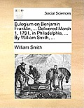 Eulogium on Benjamin Franklin, ... Delivered March 1, 1791, in Philadelphia, ... by William Smith, ...