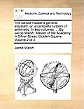 The School-Master's General Assistant: Or, a Complete System of Arithmetic. in Two Volumes. ... by Jacob Welsh, Master of the Academy in Silver-Street