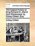 The Tragical History of King Richard III. Alter'd from Shakespear by Colley Cibber, Esq.
