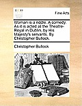 Woman Is a Riddle. a Comedy. as It Is Acted at the Theatre-Royal in Dublin, by His Majesty's Servants. by Christopher Bullock.