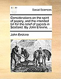 Considerations on the Spirit of Popery, and the Intended Bill for the Relief of Papists in Scotland. by John Erskine, ...