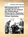 The Country Wife. a Comedy, as It Is Acted at the Theatre-Royal. Written by Mr. Wycherley.
