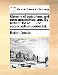 Memoirs of Agriculture, and Other Oeconomical Arts. by Robert Dossie. ... the Second Edition, Corrected.