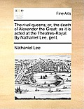 The Rival Queens; Or, the Death of Alexander the Great: As It Is Acted at the Theatres-Royal. by Nathaniel Lee, Gent.