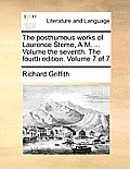 The Posthumous Works of Laurence Sterne, A.M. ... Volume the Seventh. the Fourth Edition. Volume 7 of 7