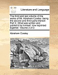 The Third and Last Volume of the Works of Mr. Abraham Cowley: Being the Second and Third Parts Thereof. Part II. What Was Written and Publish'd by Him