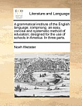 A Grammatical Institute of the English Language; Comprising, an Easy, Concise and Systematic Method of Education; Designed for the Use of Schools in A