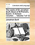 The Works of Dr Jonathan Swift, Dean of St Patrick's, Dublin. in Thirteen Volumes. ... Volume 7 of 13
