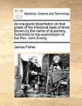 An Inaugural Dissertation on That Grade of the Intestinal State of Fever Known by the Name of Dysentery. Submitted to the Examination of the Rev. John