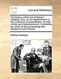 The History of the Trial of Warren Hastings, Esq. on an Impeachment by the Commons of Great-Britain, for High Crimes and Misdemeanours. Containing the