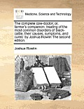 The Complete Cow-Doctor; Or, Farmer's Companion: Treating of the Most Common Disorders of Black-Cattle, Their Causes, Symptoms, and Cures: By Joshua R