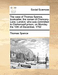 The Case of Thomas Spence, Bookseller, the Corner of Chancery-Lane, London; Who Was Committed to Clerkenwell Prison, on Monday the 10th of December, 1