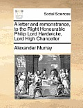 A Letter and Remonstrance, to the Right Honourable Philip Lord Hardwicke, Lord High Chancellor