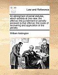 An Abridgment of Penal Statutes, Which Exhibits at One View, the Offence; The Punishment or Penalty Annexed to That Offence; The Mode of Recovering an