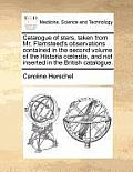 Catalogue of Stars, Taken from Mr. Flamsteed's Observations Contained in the Second Volume of the Historia C Lestis, and Not Inserted in the British C