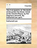 The Rival Queens: Or, the Death of Alexander the Great. Acted at the Theatre-Royal, by Her Majesty's Servants. by Nathaniel Lee, Gent.