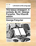 The Beaux Stratagem. a Comedy. by Mr. George Farquhar. the Fifteenth Edition.