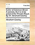 Cutter of Coleman-Street. a Comedy. as It Is to Be Acted at the Theatre-Royal. by Mr. Abraham Cowley.