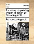 An Essay on Painting Written in Italian by Count Algarotti ...
