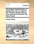 The Honest Yorkshireman. a Ballad Farce. as It Is Acted at the Theatres-Royal in Drury-Lane and Covent-Garden. by Harry Carey.