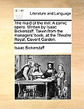 The Maid of the Mill. a Comic Opera. Written by Isaac Bickerstaff. Taken from the Managers' Book, at the Theatre Royal, Covent Garden.