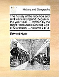 The History of the Rebellion and Civil Wars in England, Begun in the Year 1641. ... Written by the Right Honourable Edward Earl of Clarendon, ... Volu