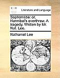 Sophonisba: Or, Hannibal's Overthrow. a Tragedy. Written by Mr. Nat. Lee.