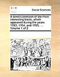 A Select Collection of the Most Interesting Tracts, Which Appeared During the Years 1763, 1764, and 1765, ... Volume 1 of 2
