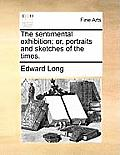 The Sentimental Exhibition; Or, Portraits and Sketches of the Times.