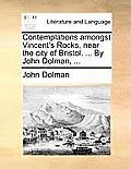 Contemplations Amongst Vincent's Rocks, Near the City of Bristol. ... by John Dolman, ...