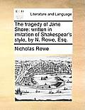 The Tragedy of Jane Shore: Written in Imitation of Shakespear's Style, by N. Rowe, Esq.