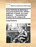 Sure Methods of Attaining a Long and Healthful Life. Written Originally in Italian, by Lewis Cornaro, ... Translated Into English by W. Jones A.B.