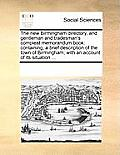 The New Birmingham Directory, and Gentleman and Tradesman's Compleat Memorandum Book: Containing, a Brief Description of the Town of Birmingham; With