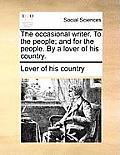 The Occasional Writer. to the People; And for the People. by a Lover of His Country.