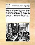 Mental Avidity: Or, the Rumination of a Day. a Poem. in Four Books.