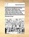 A General Abridgment of Law and Equity Alphabetically Digested Under Proper Titles with Notes and References to the Whole. by Charles Viner, Esq.