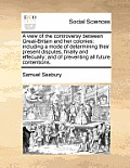 A View of the Controversy Between Great-Britain and Her Colonies: Including a Mode of Determining Their Present Disputes, Finally and Effecually; And