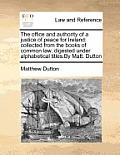 The Office and Authority of a Justice of Peace for Ireland: Collected from the Books of Common Law, Digested Under Alphabetical Titles.by Matt. Dutton