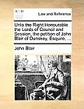 Unto the Right Honourable the Lords of Council and Session, the Petition of John Blair of Dunskey, Esquire, ...