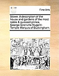 Stowe. a Description of the House and Gardens of the Most Noble & Puissant Prince, George-Grenville-Nugent-Temple Marquis of Buckingham.