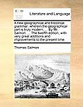 A New Geographical and Historical Grammar: Wherein the Geographical Part Is Truly Modern; ... by Mr. Salmon. ... the Twelfth Edition, with Very Great