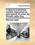 A Reply to a Pamphlet, Entitled, Arguments for and Against an Union. by Richard Jebb, Esq.