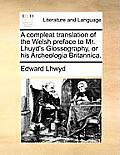 A Compleat Translation of the Welsh Preface to Mr. Lhuyd's Glossography, or His Archeologia Britannica.